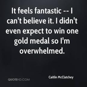 It feels fantastic -- I can't believe it. I didn't even expect to win one gold medal so I'm overwhelmed.
