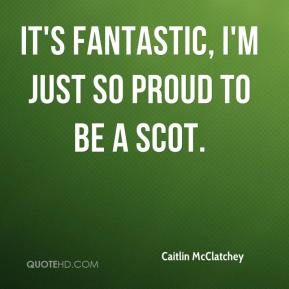 It's fantastic, I'm just so proud to be a Scot.