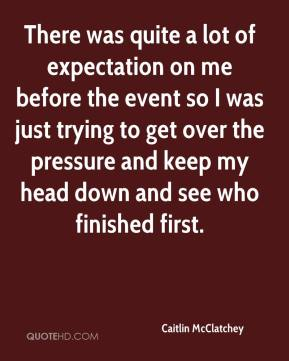 There was quite a lot of expectation on me before the event so I was just trying to get over the pressure and keep my head down and see who finished first.
