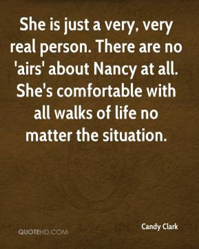 Candy Clark - She is just a very, very real person. There are no 'airs' about Nancy at all. She's comfortable with all walks of life no matter the situation.