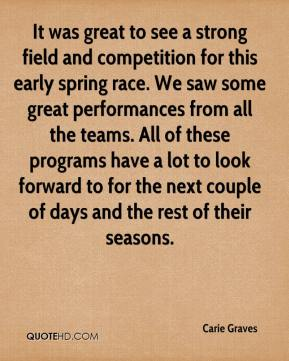 Carie Graves - It was great to see a strong field and competition for this early spring race. We saw some great performances from all the teams. All of these programs have a lot to look forward to for the next couple of days and the rest of their seasons.