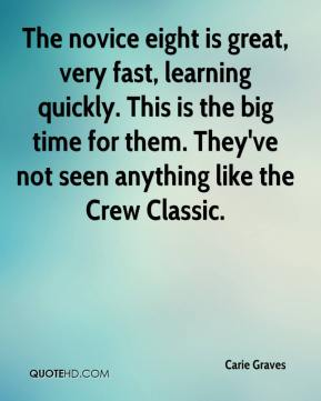 Carie Graves - The novice eight is great, very fast, learning quickly. This is the big time for them. They've not seen anything like the Crew Classic.