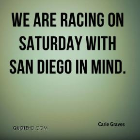 Carie Graves - We are racing on Saturday with San Diego in mind.