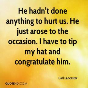 Carl Lancaster - He hadn't done anything to hurt us. He just arose to the occasion. I have to tip my hat and congratulate him.
