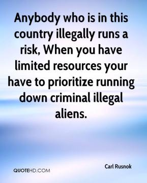Carl Rusnok - Anybody who is in this country illegally runs a risk, When you have limited resources your have to prioritize running down criminal illegal aliens.