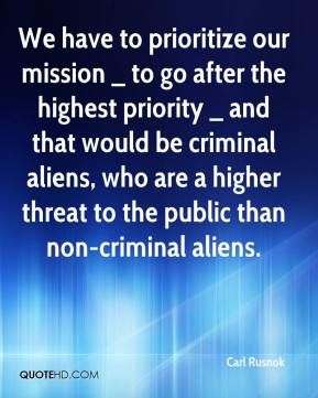 Carl Rusnok - We have to prioritize our mission _ to go after the highest priority _ and that would be criminal aliens, who are a higher threat to the public than non-criminal aliens.