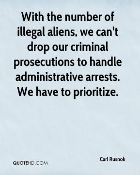 Carl Rusnok - With the number of illegal aliens, we can't drop our criminal prosecutions to handle administrative arrests. We have to prioritize.