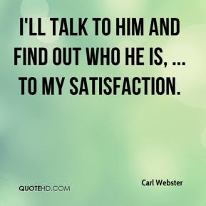 Carl Webster - I'll talk to him and find out who he is, ... to my satisfaction.