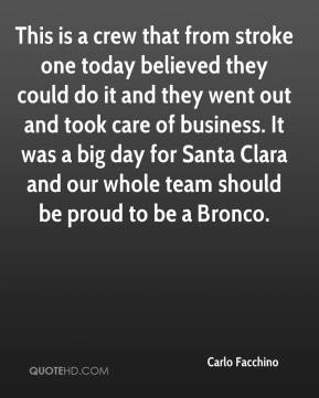 This is a crew that from stroke one today believed they could do it and they went out and took care of business. It was a big day for Santa Clara and our whole team should be proud to be a Bronco.