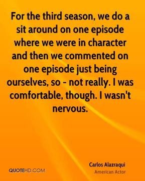 Carlos Alazraqui - For the third season, we do a sit around on one episode where we were in character and then we commented on one episode just being ourselves, so - not really. I was comfortable, though. I wasn't nervous.