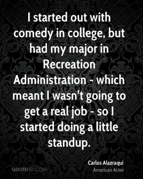 Carlos Alazraqui - I started out with comedy in college, but had my major in Recreation Administration - which meant I wasn't going to get a real job - so I started doing a little standup.