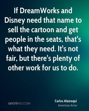 Carlos Alazraqui - If DreamWorks and Disney need that name to sell the cartoon and get people in the seats, that's what they need. It's not fair, but there's plenty of other work for us to do.