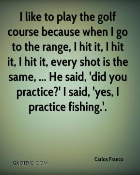 Carlos Franco - I like to play the golf course because when I go to the range, I hit it, I hit it, I hit it, every shot is the same, ... He said, 'did you practice?' I said, 'yes, I practice fishing.'.