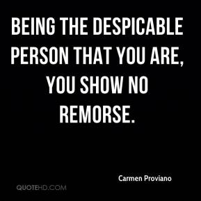 Carmen Proviano - Being the despicable person that you are, you show no remorse.