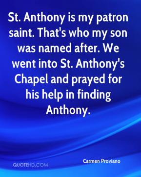 Carmen Proviano - St. Anthony is my patron saint. That's who my son was named after. We went into St. Anthony's Chapel and prayed for his help in finding Anthony.