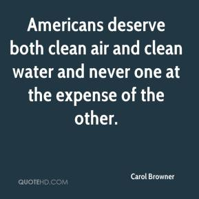 Carol Browner - Americans deserve both clean air and clean water and never one at the expense of the other.