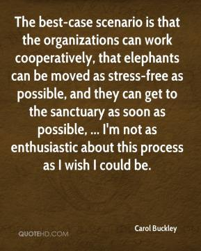 Carol Buckley - The best-case scenario is that the organizations can work cooperatively, that elephants can be moved as stress-free as possible, and they can get to the sanctuary as soon as possible, ... I'm not as enthusiastic about this process as I wish I could be.