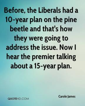 Carole James - Before, the Liberals had a 10-year plan on the pine beetle and that's how they were going to address the issue. Now I hear the premier talking about a 15-year plan.