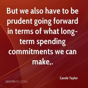 Carole Taylor - But we also have to be prudent going forward in terms of what long-term spending commitments we can make.