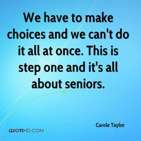 Carole Taylor - We have to make choices and we can't do it all at once. This is step one and it's all about seniors.