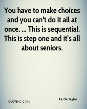 Carole Taylor - You have to make choices and you can't do it all at once, ... This is sequential. This is step one and it's all about seniors.