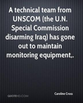 Caroline Cross - A technical team from UNSCOM (the U.N. Special Commission disarming Iraq) has gone out to maintain monitoring equipment.