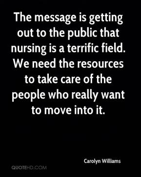 Carolyn Williams - The message is getting out to the public that nursing is a terrific field. We need the resources to take care of the people who really want to move into it.