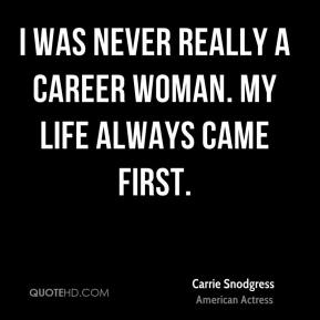 I was never really a career woman. My life always came first.