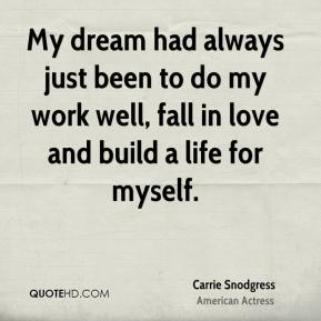 My dream had always just been to do my work well, fall in love and build a life for myself.