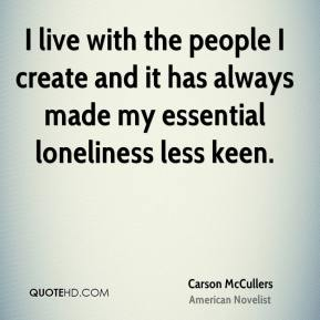 Carson McCullers - I live with the people I create and it has always made my essential loneliness less keen.