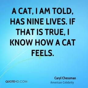 Caryl Chessman - A cat, I am told, has nine lives. If that is true, I know how a cat feels.