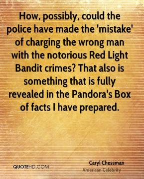 Caryl Chessman - How, possibly, could the police have made the 'mistake' of charging the wrong man with the notorious Red Light Bandit crimes? That also is something that is fully revealed in the Pandora's Box of facts I have prepared.