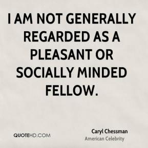 I am not generally regarded as a pleasant or socially minded fellow.