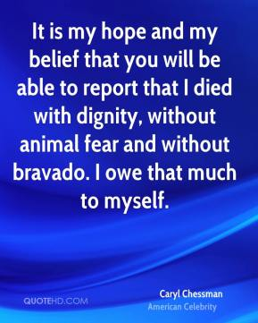 Caryl Chessman - It is my hope and my belief that you will be able to report that I died with dignity, without animal fear and without bravado. I owe that much to myself.