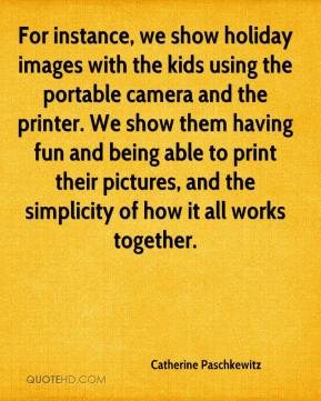 Catherine Paschkewitz - For instance, we show holiday images with the kids using the portable camera and the printer. We show them having fun and being able to print their pictures, and the simplicity of how it all works together.