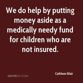 Cathleen Blair - We do help by putting money aside as a medically needy fund for children who are not insured.