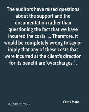 Cathy Mann - The auditors have raised questions about the support and the documentation rather than questioning the fact that we have incurred the costs, ... Therefore, it would be completely wrong to say or imply that any of these costs that were incurred at the client's direction for its benefit are 'overcharges.' .