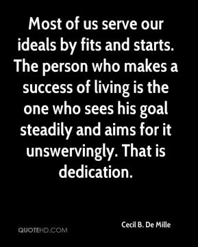 Cecil B. De Mille - Most of us serve our ideals by fits and starts. The person who makes a success of living is the one who sees his goal steadily and aims for it unswervingly. That is dedication.