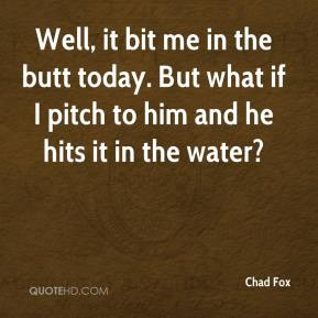 Chad Fox - Well, it bit me in the butt today. But what if I pitch to him and he hits it in the water?
