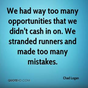 Chad Logan - We had way too many opportunities that we didn't cash in on. We stranded runners and made too many mistakes.