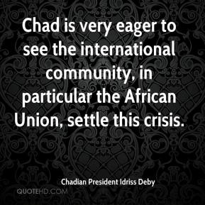 Chadian President Idriss Deby - Chad is very eager to see the international community, in particular the African Union, settle this crisis.