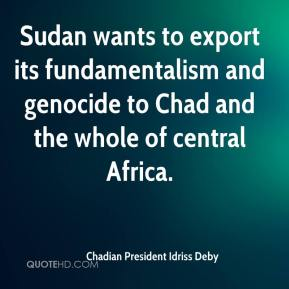Chadian President Idriss Deby - Sudan wants to export its fundamentalism and genocide to Chad and the whole of central Africa.