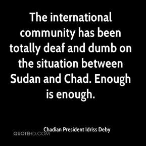 Chadian President Idriss Deby - The international community has been totally deaf and dumb on the situation between Sudan and Chad. Enough is enough.