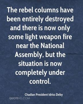 Chadian President Idriss Deby - The rebel columns have been entirely destroyed and there is now only some light weapon fire near the National Assembly, but the situation is now completely under control.