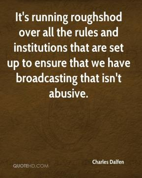 Charles Dalfen - It's running roughshod over all the rules and institutions that are set up to ensure that we have broadcasting that isn't abusive.