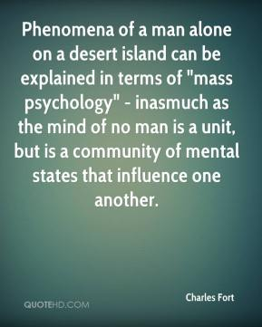 """Charles Fort - Phenomena of a man alone on a desert island can be explained in terms of """"mass psychology"""" - inasmuch as the mind of no man is a unit, but is a community of mental states that influence one another."""