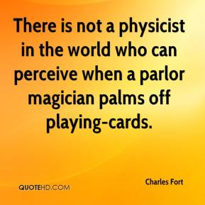 Charles Fort - There is not a physicist in the world who can perceive when a parlor magician palms off playing-cards.