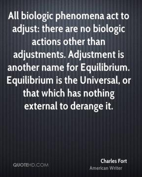 Charles Fort - All biologic phenomena act to adjust: there are no biologic actions other than adjustments. Adjustment is another name for Equilibrium. Equilibrium is the Universal, or that which has nothing external to derange it.