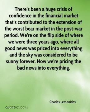 There's been a huge crisis of confidence in the financial market that's contributed to the extension of the worst bear market in the post-war period. We're on the flip side of where we were three years ago, where all good news was priced into everything and the sky was considered to be sunny forever. Now we're pricing the bad news into everything.
