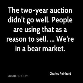 Charles Reinhard - The two-year auction didn't go well. People are using that as a reason to sell. ... We're in a bear market.